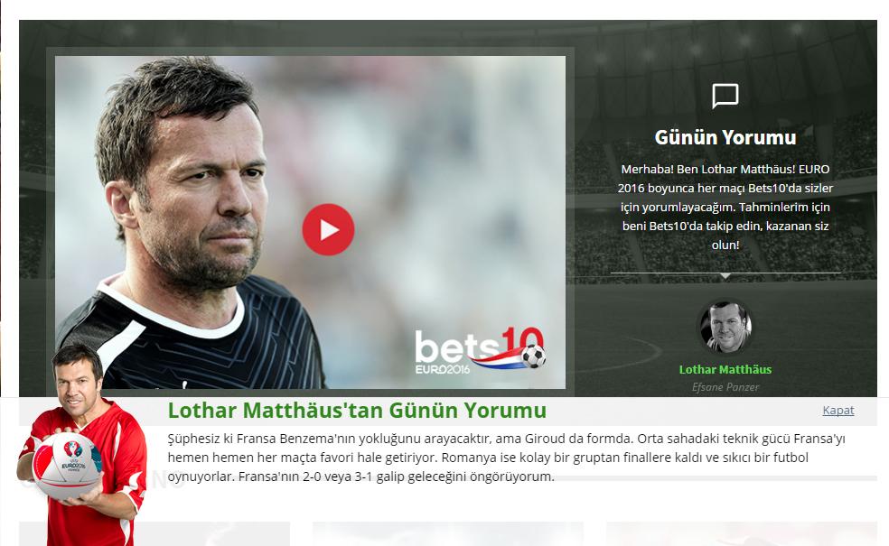 Merhaba! Ben Lothar Matthäus! EURO 2016 boyunca her maçı Bets10'da sizler için yorumlayacağım. Tahminlerim için beni Bets10'da takip edin, kazanan siz olun!